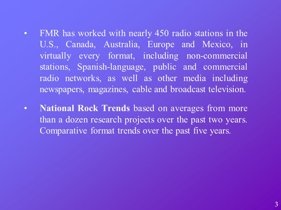 FMR has worked with nearly 450 radio stations in the U.S., Canada, Australia, Europe and Mexico, in virtually every format, including non-commercial stations, Spanish-language, public and commercial radio networks, as well as other media including newspapers, magazines, cable and broadcast television.