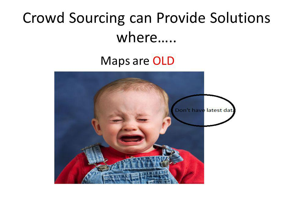 Crowd Sourcing can Provide Solutions where….. Maps are OLD