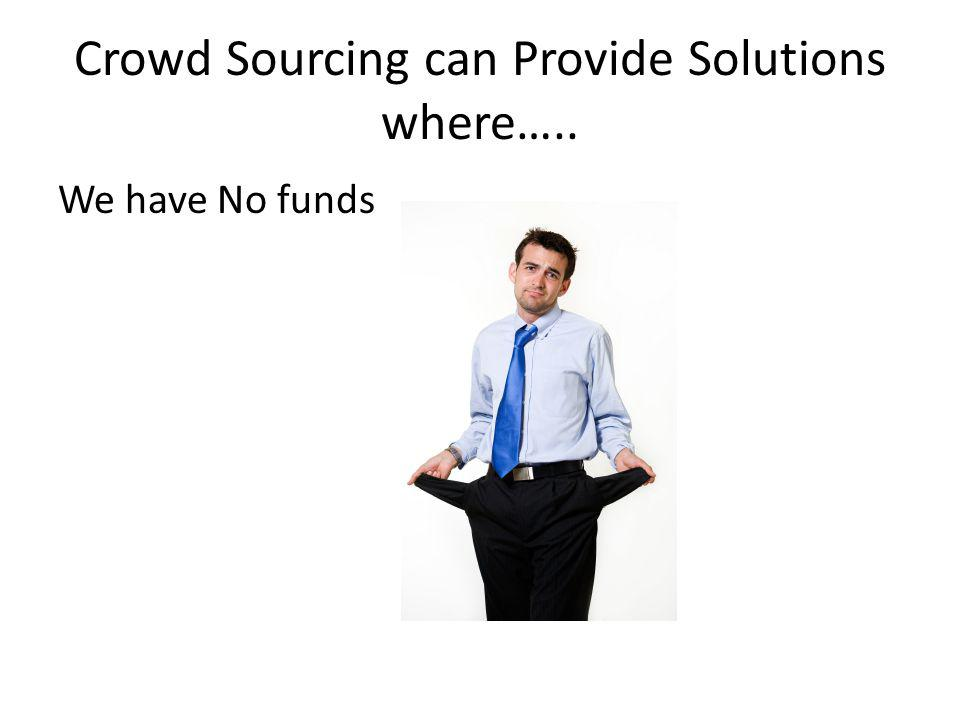 Crowd Sourcing can Provide Solutions where….. We have No funds