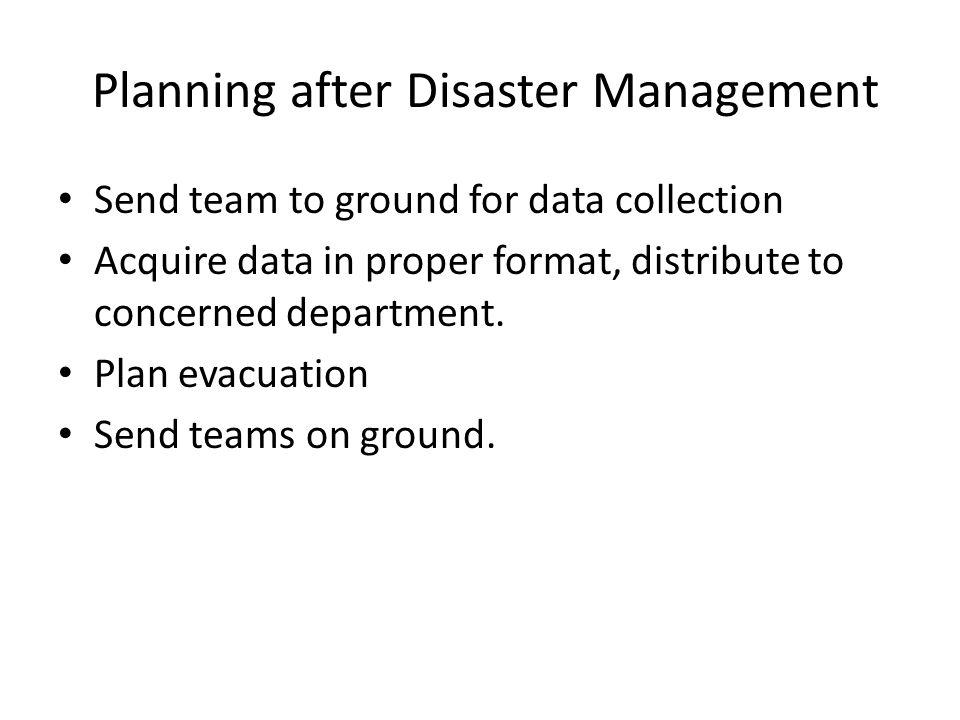 Planning after Disaster Management Send team to ground for data collection Acquire data in proper format, distribute to concerned department.