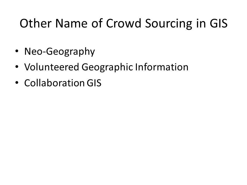 Other Name of Crowd Sourcing in GIS Neo-Geography Volunteered Geographic Information Collaboration GIS