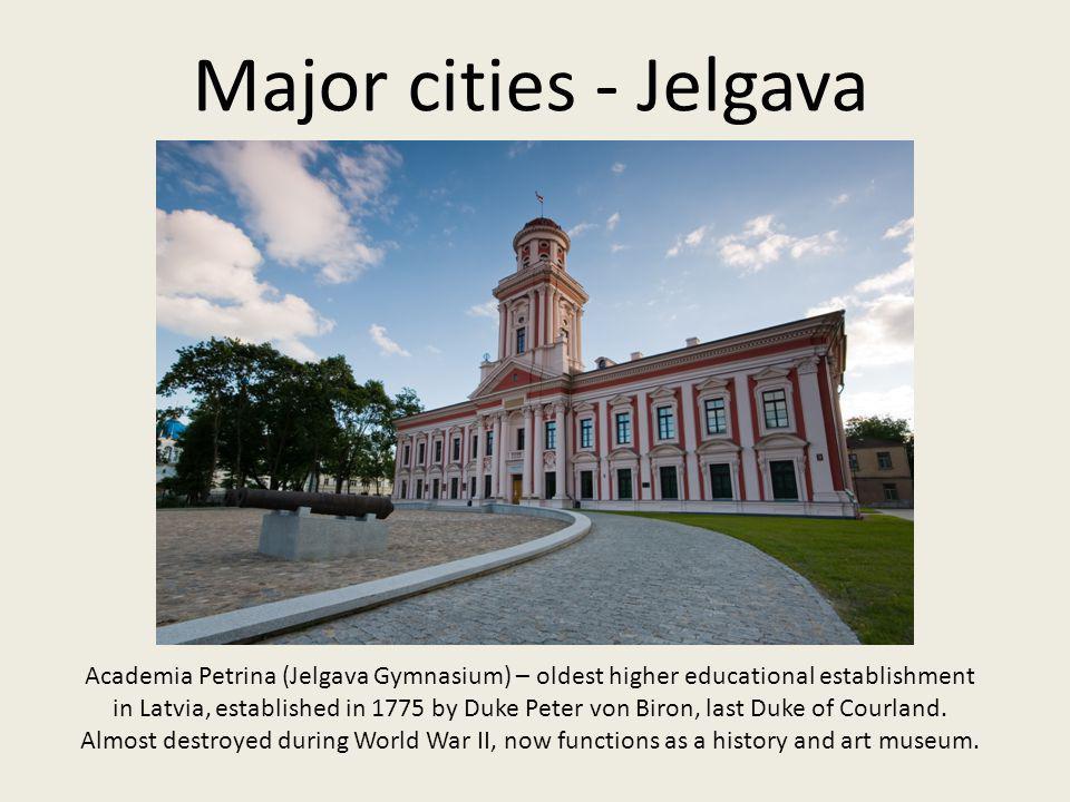 Major cities - Jelgava Academia Petrina (Jelgava Gymnasium) – oldest higher educational establishment in Latvia, established in 1775 by Duke Peter von Biron, last Duke of Courland.