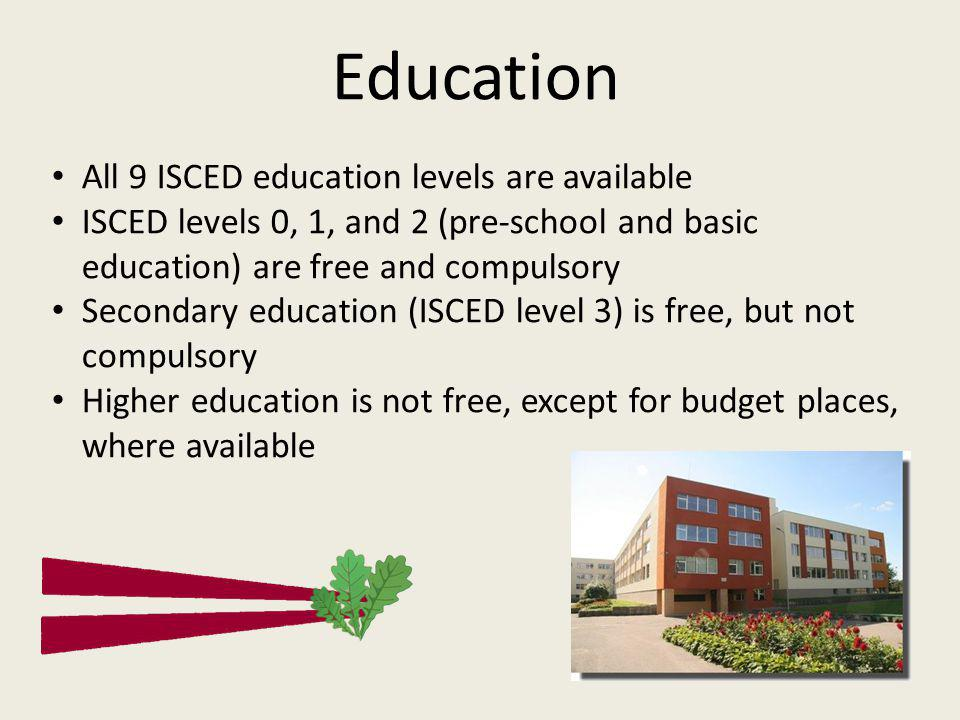 Education All 9 ISCED education levels are available ISCED levels 0, 1, and 2 (pre-school and basic education) are free and compulsory Secondary education (ISCED level 3) is free, but not compulsory Higher education is not free, except for budget places, where available