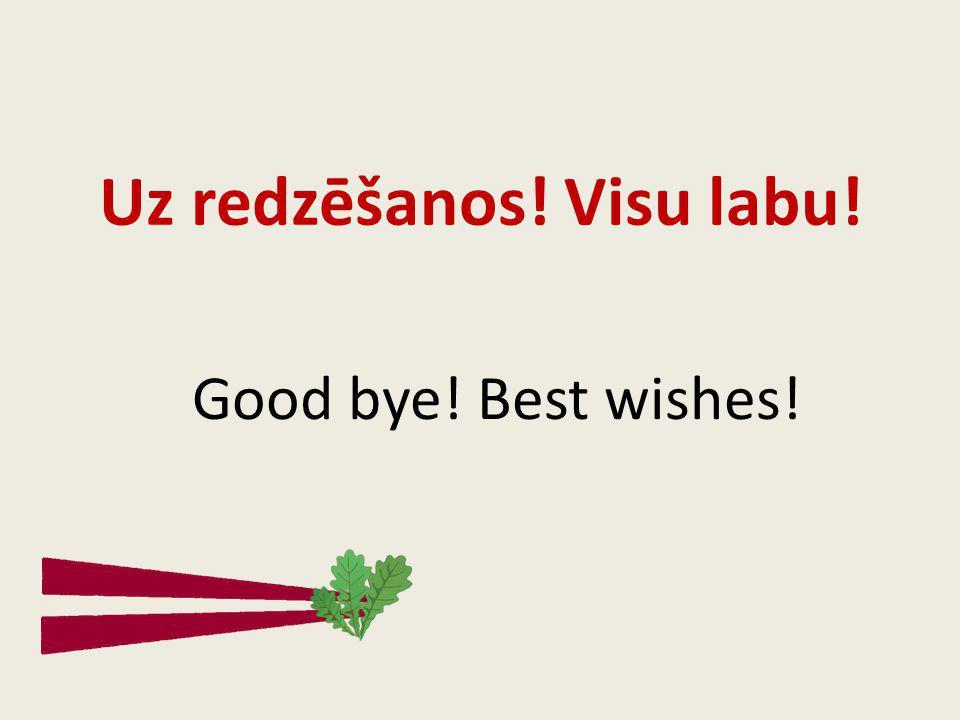 Uz redzēšanos! Visu labu! Good bye! Best wishes!