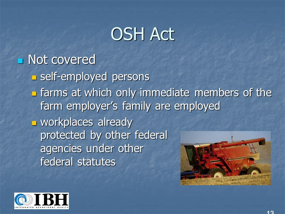 OSH Act OSHA standards apply even if other federal agency is authorized to regulate OSHA standards apply even if other federal agency is authorized to regulate States encouraged to develop and operate, under OSHA guidance, state job safety and health plans States encouraged to develop and operate, under OSHA guidance, state job safety and health plans 14