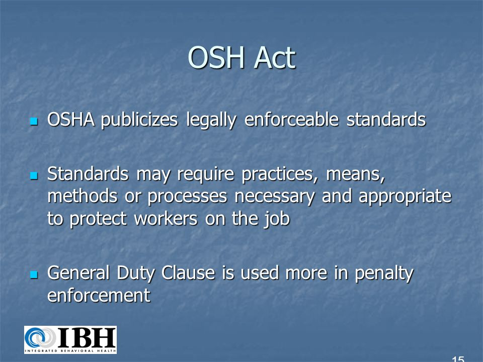 OSH Act OSHA publicizes legally enforceable standards OSHA publicizes legally enforceable standards Standards may require practices, means, methods or
