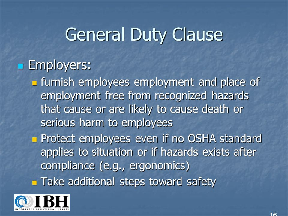 General Duty Clause General Duty Clause General Duty Clause Extends OSHAs authority beyond specific OSHA standards Extends OSHAs authority beyond specific OSHA standards Used when there is no specific standard that applies to recognized hazard Used when there is no specific standard that applies to recognized hazard Used when standard exists, but hazards warrant additional precautions beyond what safety standards require Used when standard exists, but hazards warrant additional precautions beyond what safety standards require 17