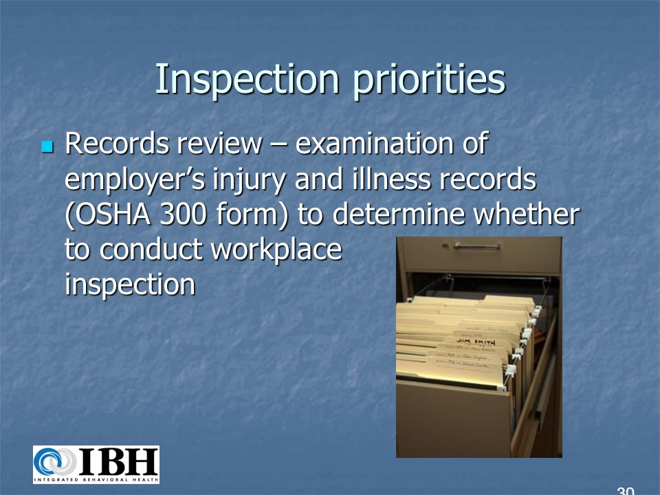 Inspection priorities Records review – examination of employers injury and illness records (OSHA 300 form) to determine whether to conduct workplace i