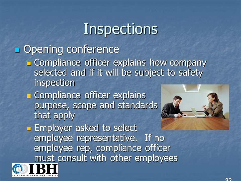 Inspections Inspection process Inspection process Compliance officer and reps inspect for safety or health hazards Compliance officer and reps inspect for safety or health hazards Officer determines route and duration of inspection Officer determines route and duration of inspection Officer may consult with employees, take photos, instrument readings, examine records, measure noise levels, etc.