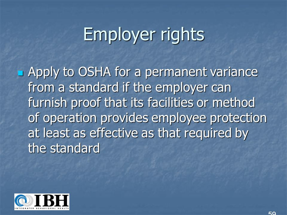 Employer rights Take an active role in developing safety & health standards through participation in OSHA Standards Advisory Committees, through nationally recognized standards-setting organizations and through evidence and views presented in writing or at hearings Take an active role in developing safety & health standards through participation in OSHA Standards Advisory Committees, through nationally recognized standards-setting organizations and through evidence and views presented in writing or at hearings 60
