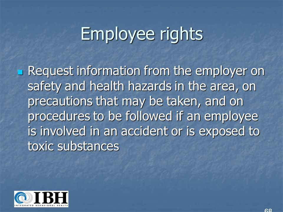Employee rights Request information from the employer on safety and health hazards in the area, on precautions that may be taken, and on procedures to