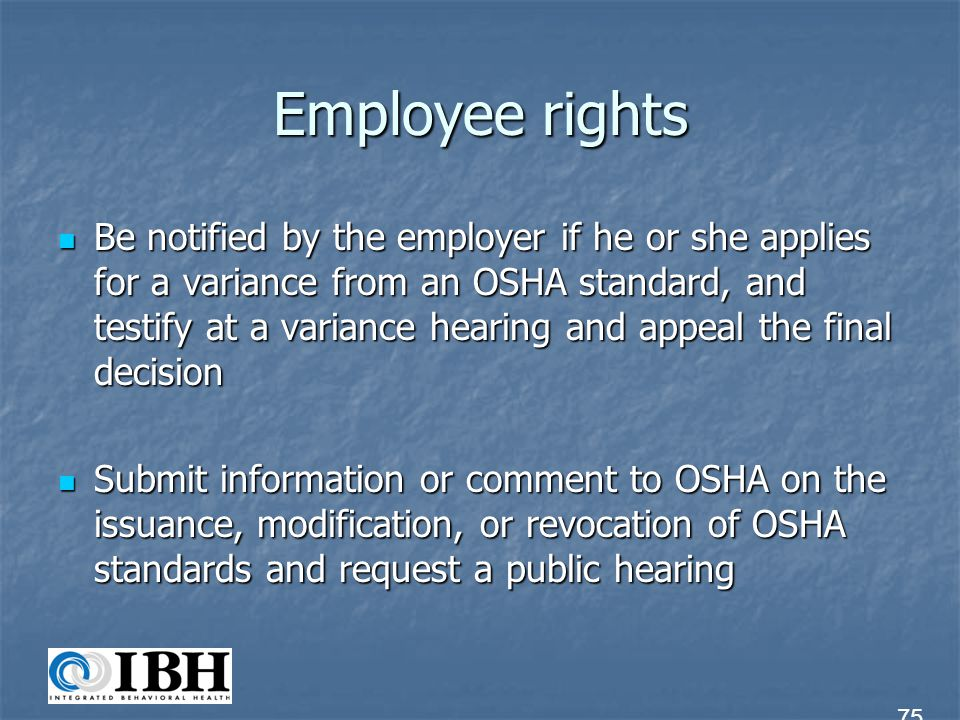 Employee rights Be notified by the employer if he or she applies for a variance from an OSHA standard, and testify at a variance hearing and appeal th