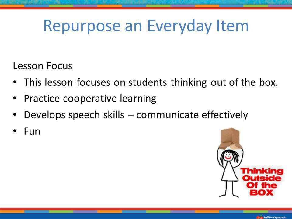 Lesson Focus This lesson focuses on students thinking out of the box. Practice cooperative learning Develops speech skills – communicate effectively F
