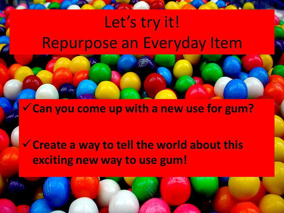 Lets try it! Repurpose an Everyday Item Can you come up with a new use for gum? Create a way to tell the world about this exciting new way to use gum!