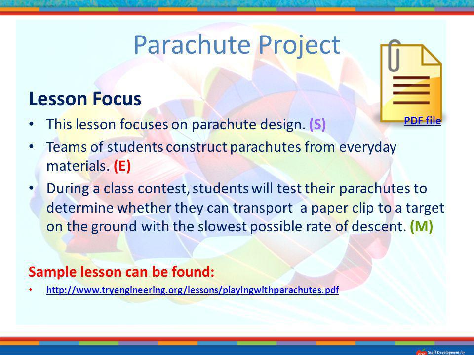 Parachute Project Lesson Focus This lesson focuses on parachute design. (S) Teams of students construct parachutes from everyday materials. (E) During