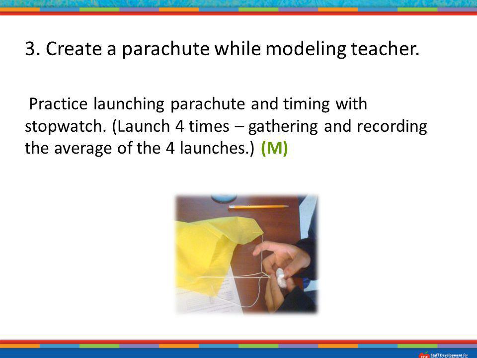 3. Create a parachute while modeling teacher. Practice launching parachute and timing with stopwatch. (Launch 4 times – gathering and recording the av