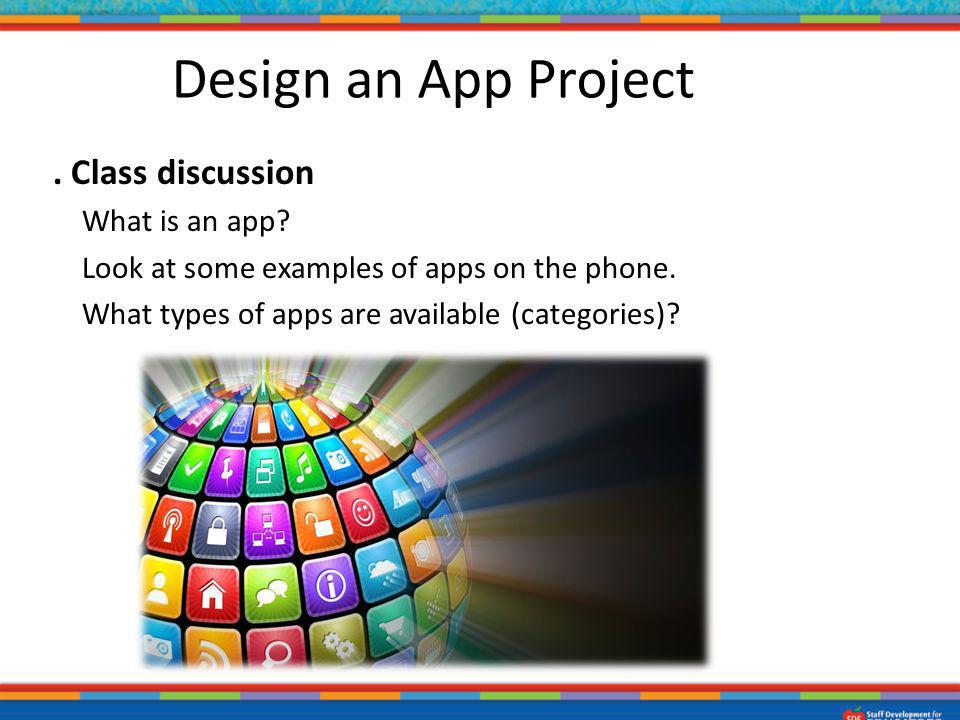 1. Class discussion What is an app? Look at some examples of apps on the phone. What types of apps are available (categories)? Design an App Project