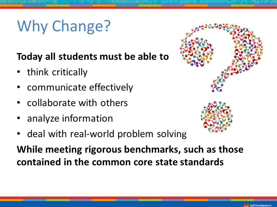 Why Change? Today all students must be able to think critically communicate effectively collaborate with others analyze information deal with real-wor