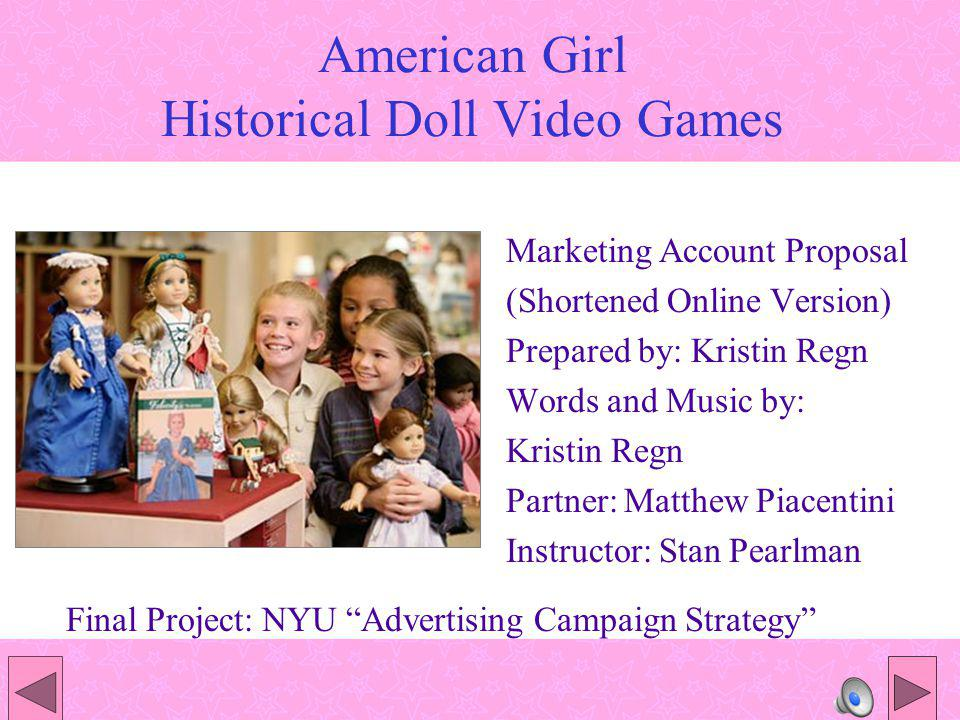 Marketing Campaign Goals To introduce an American Girl (AG) line of video games which appeal to young girls, aged seven to twelve Expand the consumer base to include new technically-oriented girls who are not presently aware of, or interested in, AG doll collectables Further the American Girl message: Promoting pride and knowledge of American History through the perspective of its line of historical characters.