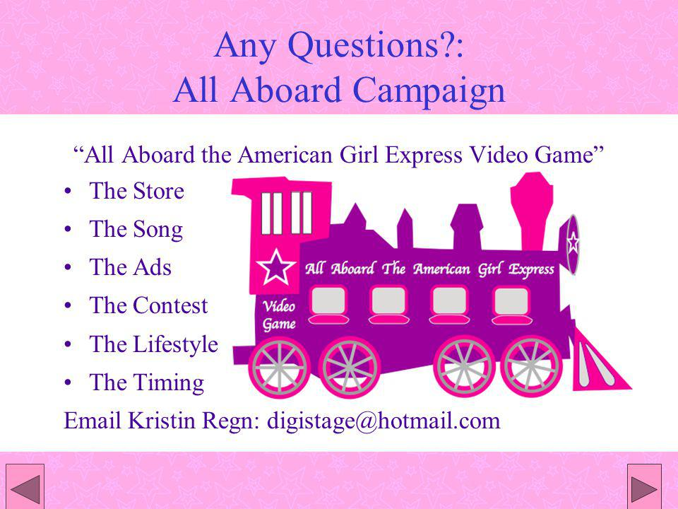 Any Questions : All Aboard Campaign All Aboard the American Girl Express Video Game The Store The Song The Ads The Contest The Lifestyle The Timing Email Kristin Regn: digistage@hotmail.com