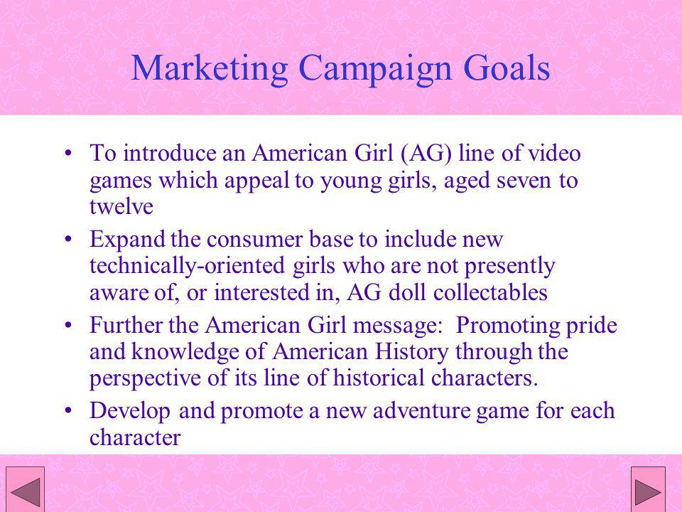 Marketing Campaign Goals To introduce an American Girl (AG) line of video games which appeal to young girls, aged seven to twelve Expand the consumer
