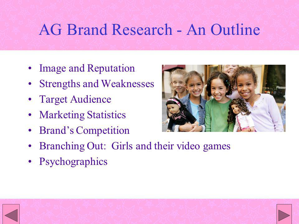 AG Brand Research - An Outline Image and Reputation Strengths and Weaknesses Target Audience Marketing Statistics Brands Competition Branching Out: Girls and their video games Psychographics