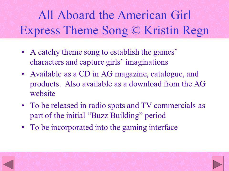 All Aboard the American Girl Express Theme Song © Kristin Regn A catchy theme song to establish the games characters and capture girls imaginations Available as a CD in AG magazine, catalogue, and products.