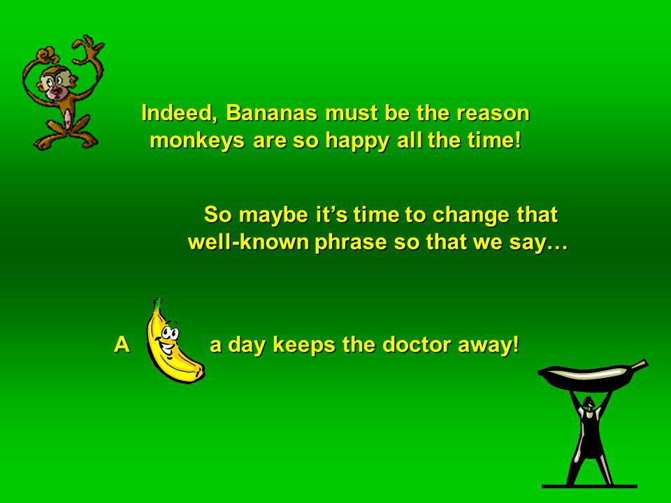 Indeed, Bananas must be the reason monkeys are so happy all the time.
