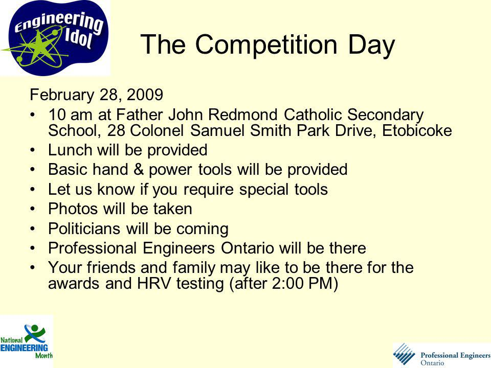February 28, am at Father John Redmond Catholic Secondary School, 28 Colonel Samuel Smith Park Drive, Etobicoke Lunch will be provided Basic hand & power tools will be provided Let us know if you require special tools Photos will be taken Politicians will be coming Professional Engineers Ontario will be there Your friends and family may like to be there for the awards and HRV testing (after 2:00 PM) The Competition Day