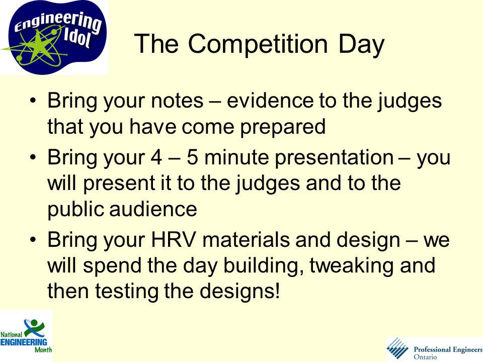 Bring your notes – evidence to the judges that you have come prepared Bring your 4 – 5 minute presentation – you will present it to the judges and to the public audience Bring your HRV materials and design – we will spend the day building, tweaking and then testing the designs.
