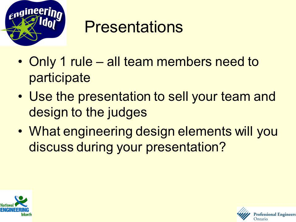 Only 1 rule – all team members need to participate Use the presentation to sell your team and design to the judges What engineering design elements will you discuss during your presentation.