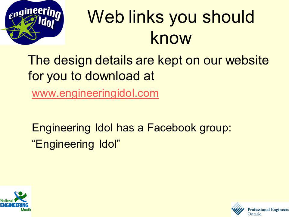 Web links you should know The design details are kept on our website for you to download at   Engineering Idol has a Facebook group: Engineering Idol