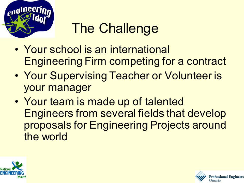Your school is an international Engineering Firm competing for a contract Your Supervising Teacher or Volunteer is your manager Your team is made up of talented Engineers from several fields that develop proposals for Engineering Projects around the world The Challenge