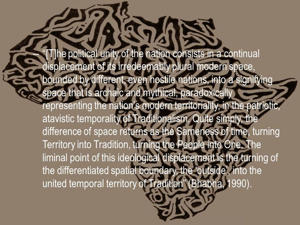– [T]he political unity of the nation consists in a continual displacement of its irredeemably plural modern space, bounded by different, even hostile nations, into a signifying space that is archaic and mythical, paradoxically representing the nations modern territoriality, in the patriotic, atavistic temporality of Traditionalism.
