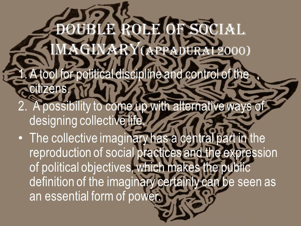 Double Role of Social imaginary (Appadurai 2000) 1.