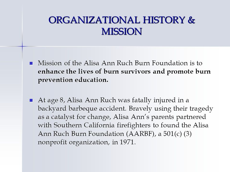 ORGANIZATIONAL HISTORY & MISSION Mission of the Alisa Ann Ruch Burn Foundation is to enhance the lives of burn survivors and promote burn prevention education.