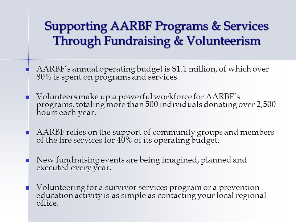 Supporting AARBF Programs & Services Through Fundraising & Volunteerism AARBFs annual operating budget is $1.1 million, of which over 80% is spent on programs and services.