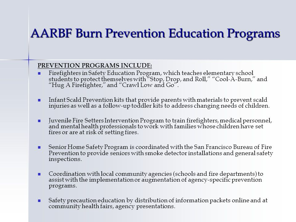 AARBF Burn Prevention Education Programs PREVENTION PROGRAMS INCLUDE: Firefighters in Safety Education Program, which teaches elementary school students to protect themselves with Stop, Drop, and Roll, Cool-A-Burn, and Hug A Firefighter, and Crawl Low and Go.