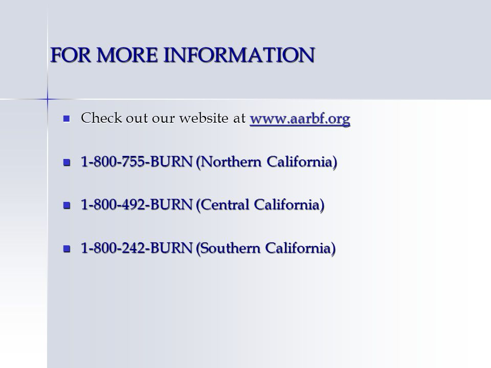 FOR MORE INFORMATION Check out our website at www.aarbf.org Check out our website at www.aarbf.orgwww.aarbf.org 1-800-755-BURN (Northern California) 1-800-755-BURN (Northern California) 1-800-492-BURN (Central California) 1-800-492-BURN (Central California) 1-800-242-BURN (Southern California) 1-800-242-BURN (Southern California)