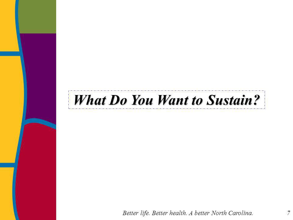 Better life. Better health. A better North Carolina. 7 What Do You Want to Sustain?