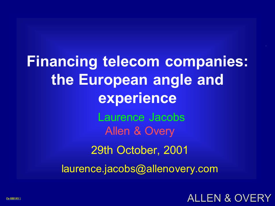 Co:888193.1Co:888193.1 ALLEN & OVERY Financing telecom companies: the European angle and experience Laurence Jacobs Allen & Overy 29th October, 2001 laurence.jacobs@allenovery.com