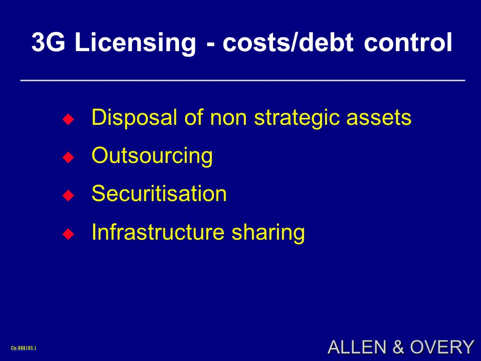 Co:888193.1Co:888193.1 ALLEN & OVERY 3G Licensing - costs/debt control Disposal of non strategic assets Outsourcing Securitisation Infrastructure sharing