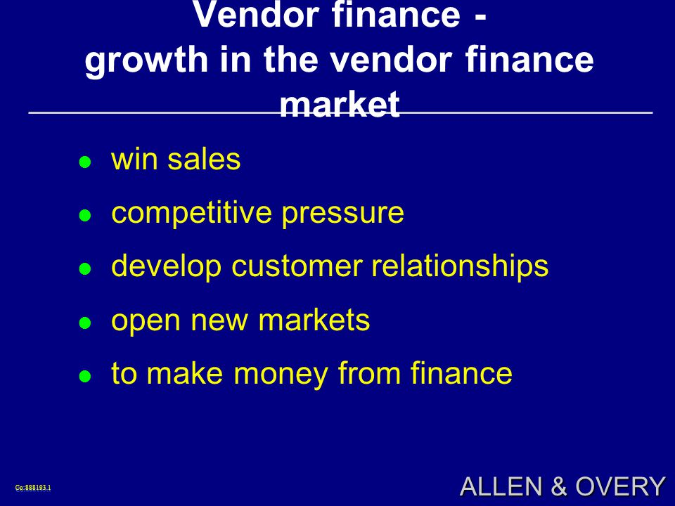 Co: Co: ALLEN & OVERY Vendor finance - growth in the vendor finance market win sales competitive pressure develop customer relationships open new markets to make money from finance