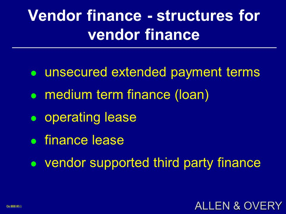 Co:888193.1Co:888193.1 ALLEN & OVERY Vendor finance - structures for vendor finance unsecured extended payment terms medium term finance (loan) operating lease finance lease vendor supported third party finance