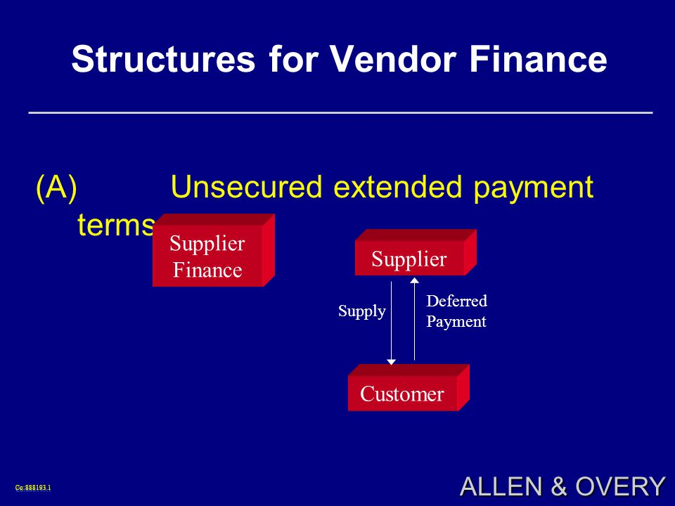 Co:888193.1Co:888193.1 ALLEN & OVERY Structures for Vendor Finance (A)Unsecured extended payment terms Supply Supplier Finance Supplier Customer Deferred Payment