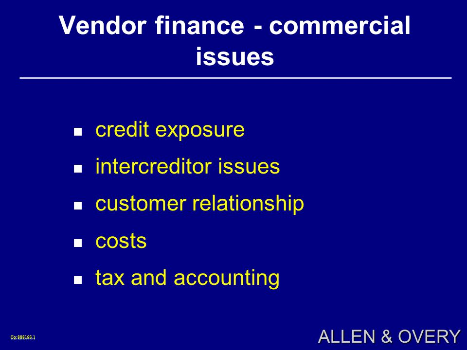 Co: Co: ALLEN & OVERY Vendor finance - commercial issues credit exposure intercreditor issues customer relationship costs tax and accounting