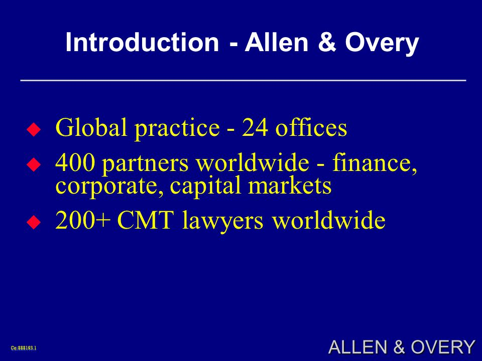 Co: Co: ALLEN & OVERY Introduction - Allen & Overy Global practice - 24 offices 400 partners worldwide - finance, corporate, capital markets 200+ CMT lawyers worldwide