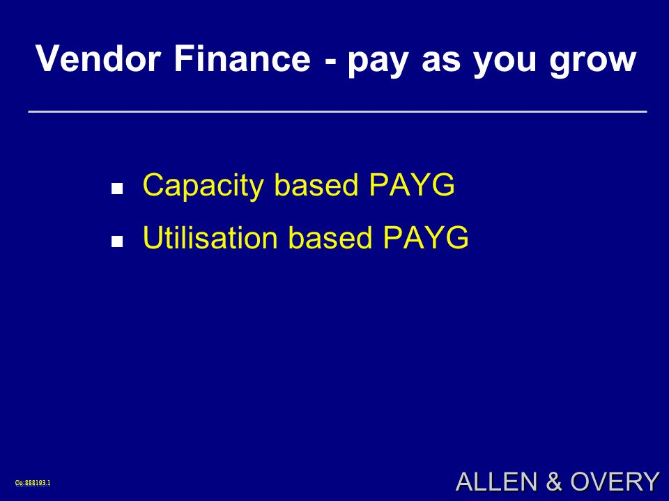 Co: Co: ALLEN & OVERY Vendor Finance - pay as you grow Capacity based PAYG Utilisation based PAYG