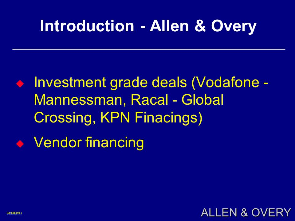 Co:888193.1Co:888193.1 ALLEN & OVERY Introduction - Allen & Overy Investment grade deals (Vodafone - Mannessman, Racal - Global Crossing, KPN Finacings) Vendor financing