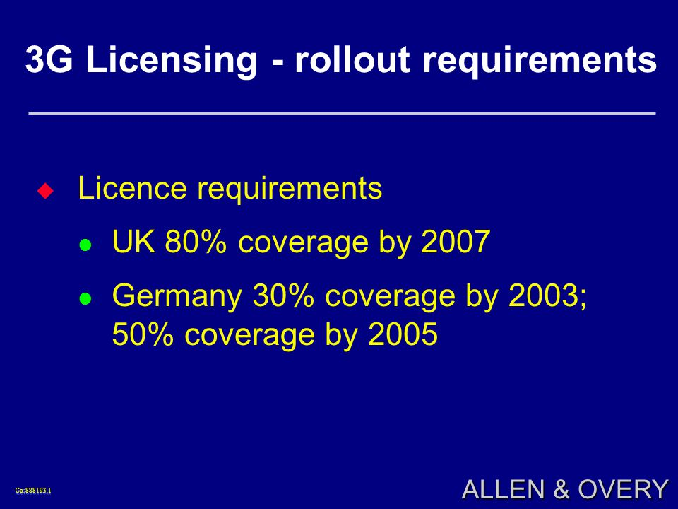 Co:888193.1Co:888193.1 ALLEN & OVERY 3G Licensing - rollout requirements Licence requirements UK 80% coverage by 2007 Germany 30% coverage by 2003; 50% coverage by 2005